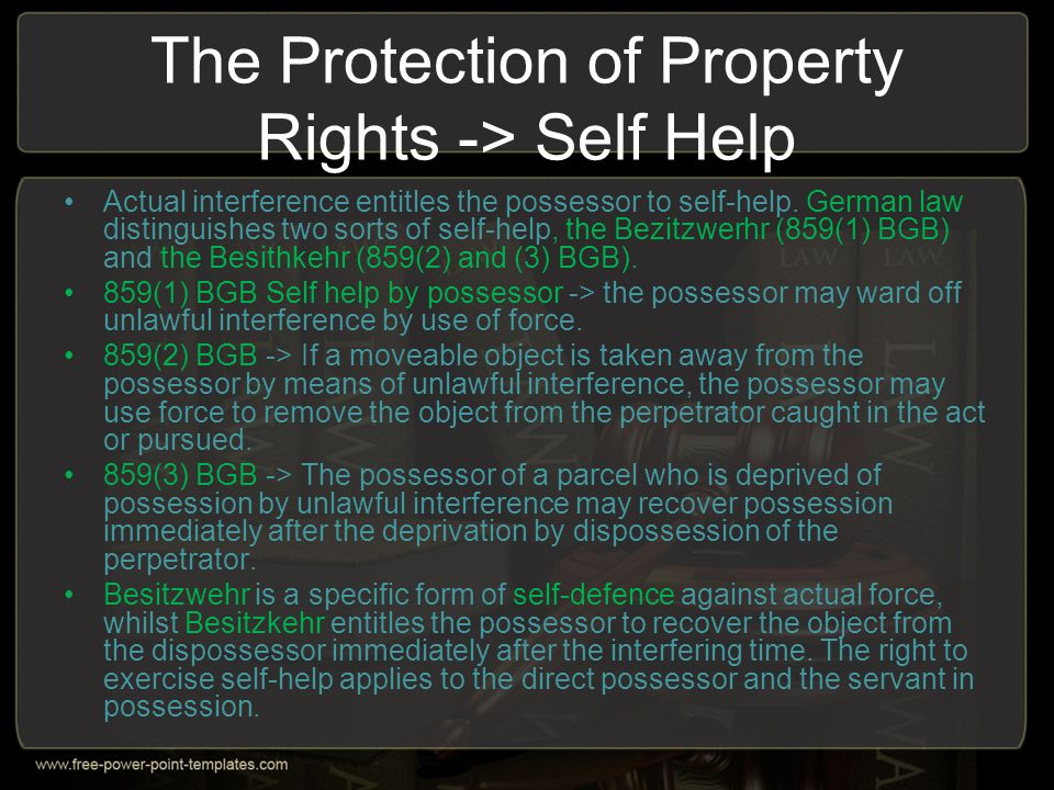 The Protection of Property Rights -> Self Help Actual interference entitles the possessor to self-help. German law distinguishes two sorts of self-hel