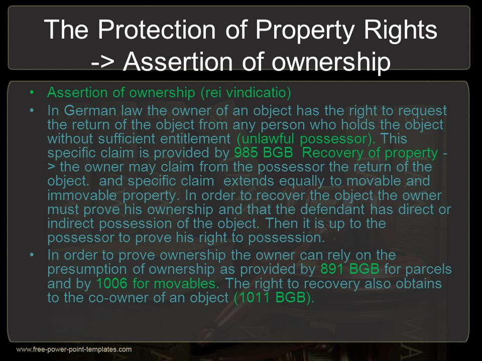 The Protection of Property Rights -> Assertion of ownership Assertion of ownership (rei vindicatio) In German law the owner of an object has the right
