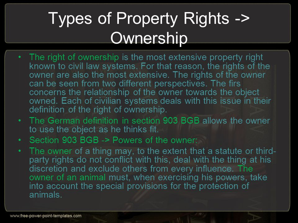 Types of Property Rights -> Ownership The right of ownership is the most extensive property right known to civil law systems. For that reason, the rig