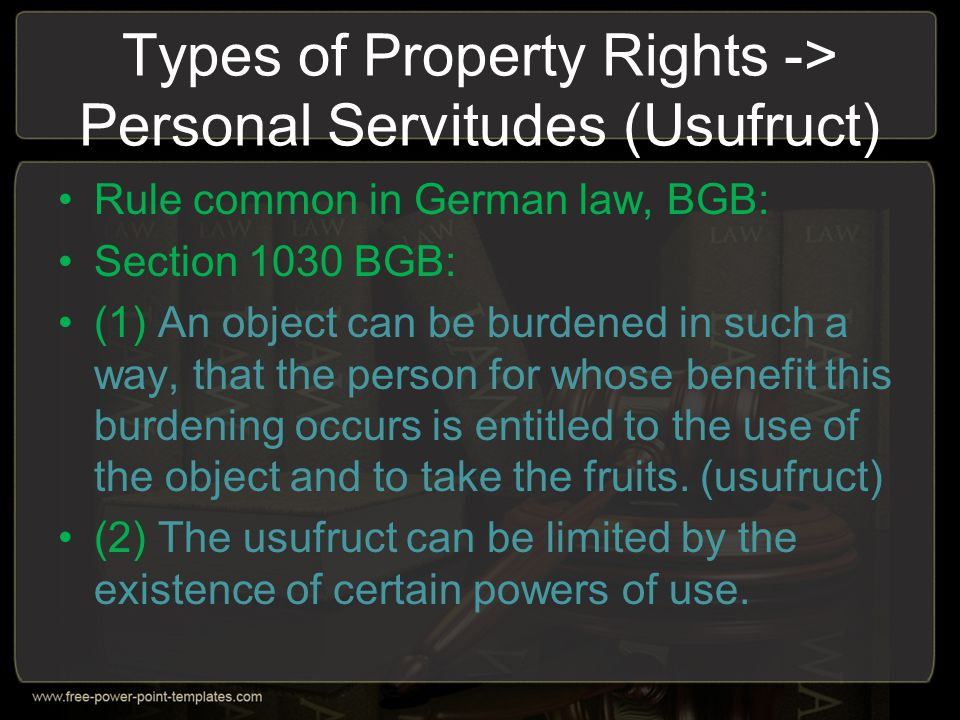 Types of Property Rights -> Personal Servitudes (Usufruct) Rule common in German law, BGB: Section 1030 BGB: (1) An object can be burdened in such a w