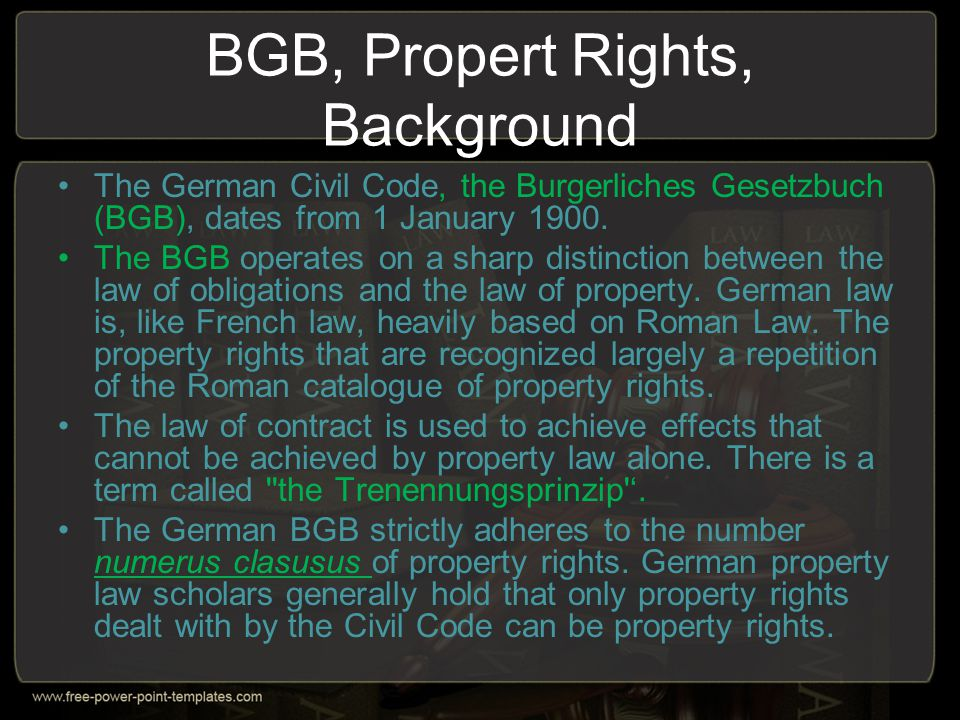 BGB, Propert Rights, Background The German Civil Code, the Burgerliches Gesetzbuch (BGB), dates from 1 January 1900. The BGB operates on a sharp disti
