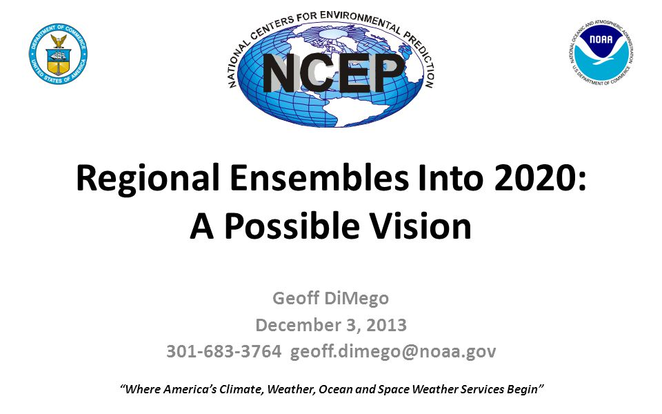 Regional Ensembles Into 2020: A Possible Vision Geoff DiMego December 3, 2013 301-683-3764 geoff.dimego@noaa.gov Where America's Climate, Weather, Ocean and Space Weather Services Begin