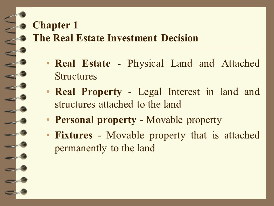 Chapter 1 The Real Estate Investment Decision Real Estate - Physical Land and Attached Structures Real Property - Legal Interest in land and structures attached to the land Personal property - Movable property Fixtures - Movable property that is attached permanently to the land