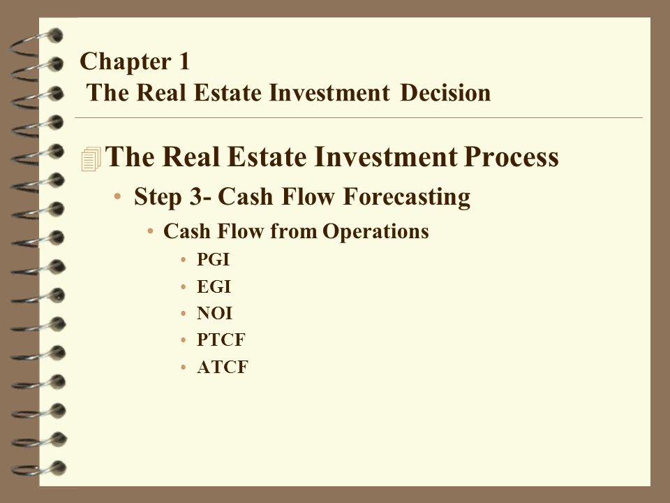 Chapter 1 The Real Estate Investment Decision 4 The Real Estate Investment Process Step 3- Cash Flow Forecasting Cash Flow from Operations PGI EGI NOI PTCF ATCF