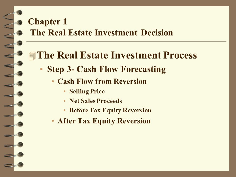 Chapter 1 The Real Estate Investment Decision 4 The Real Estate Investment Process Step 3- Cash Flow Forecasting Cash Flow from Reversion Selling Price Net Sales Proceeds Before Tax Equity Reversion After Tax Equity Reversion