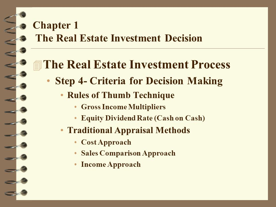 Chapter 1 The Real Estate Investment Decision 4 The Real Estate Investment Process Step 4- Criteria for Decision Making Rules of Thumb Technique Gross Income Multipliers Equity Dividend Rate (Cash on Cash) Traditional Appraisal Methods Cost Approach Sales Comparison Approach Income Approach