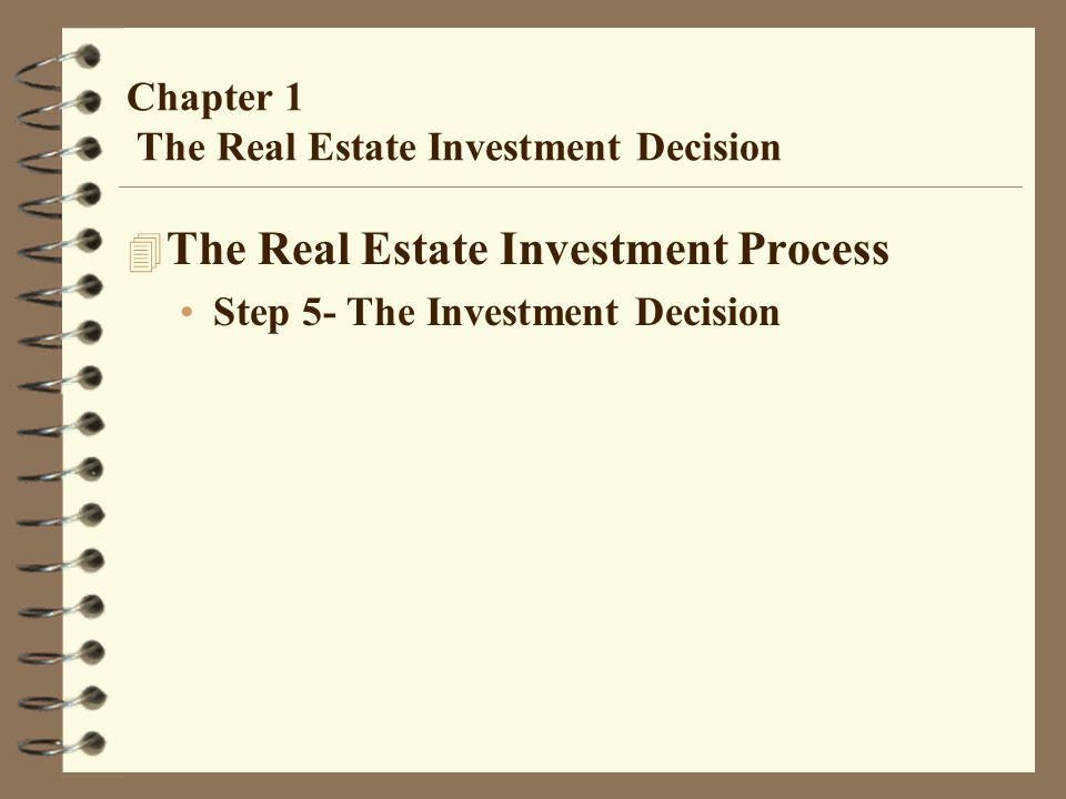 Chapter 1 The Real Estate Investment Decision 4 The Real Estate Investment Process Step 5- The Investment Decision