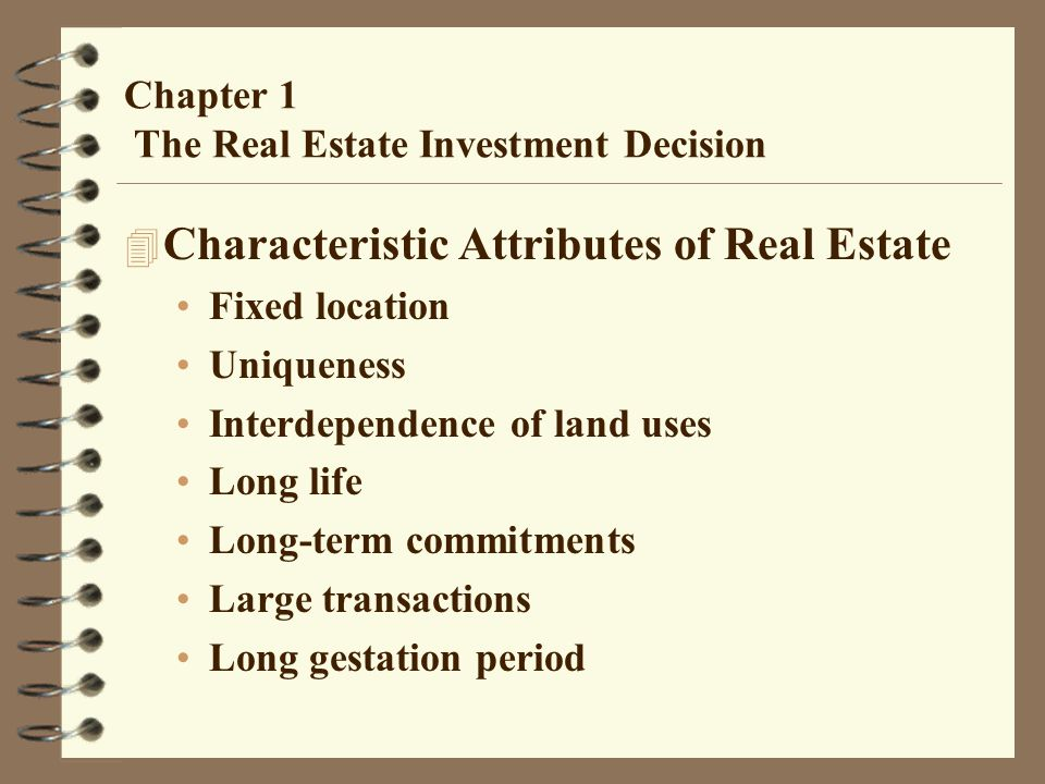 Chapter 1 The Real Estate Investment Decision 4 Characteristic Attributes of Real Estate Fixed location Uniqueness Interdependence of land uses Long l