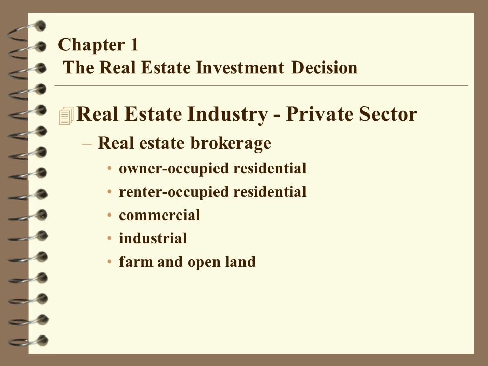 Chapter 1 The Real Estate Investment Decision 4 Real Estate Industry - Private Sector –Real estate brokerage owner-occupied residential renter-occupied residential commercial industrial farm and open land