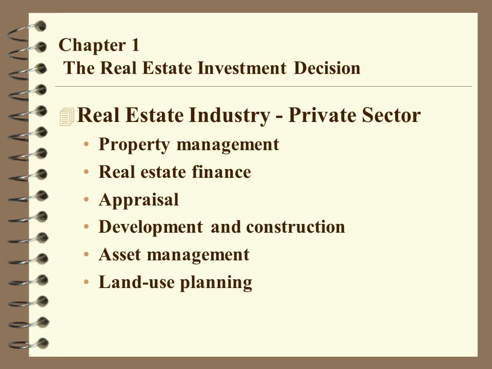 Chapter 1 The Real Estate Investment Decision 4 Real Estate Industry - Private Sector Property management Real estate finance Appraisal Development and construction Asset management Land-use planning