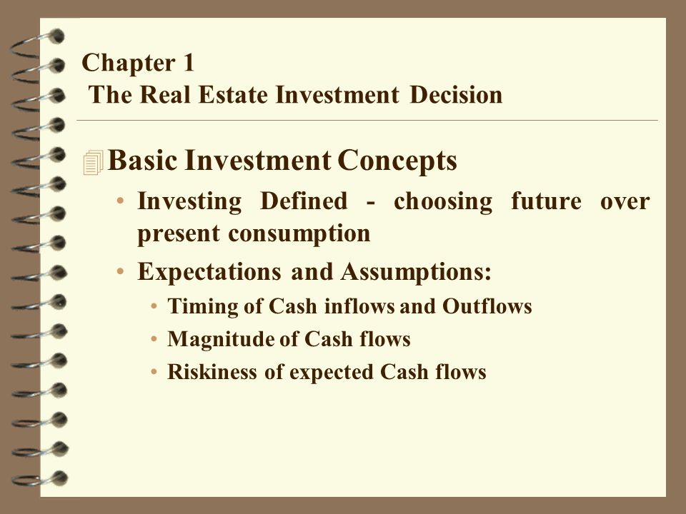 Chapter 1 The Real Estate Investment Decision 4 Basic Investment Concepts Investing Defined - choosing future over present consumption Expectations and Assumptions: Timing of Cash inflows and Outflows Magnitude of Cash flows Riskiness of expected Cash flows
