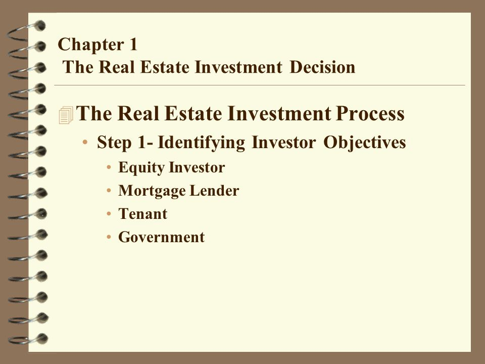 Chapter 1 The Real Estate Investment Decision 4 The Real Estate Investment Process Step 1- Identifying Investor Objectives Equity Investor Mortgage Le