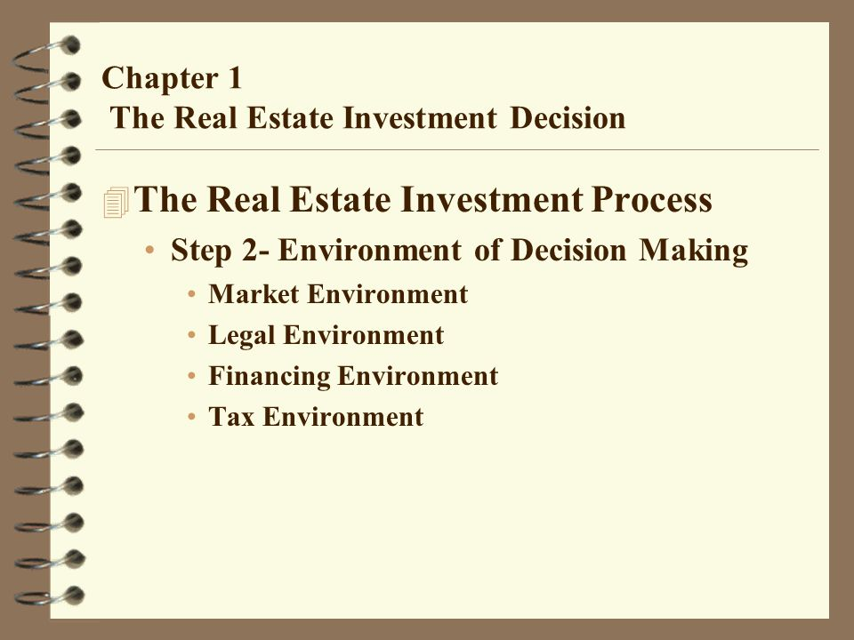 Chapter 1 The Real Estate Investment Decision 4 The Real Estate Investment Process Step 2- Environment of Decision Making Market Environment Legal Environment Financing Environment Tax Environment