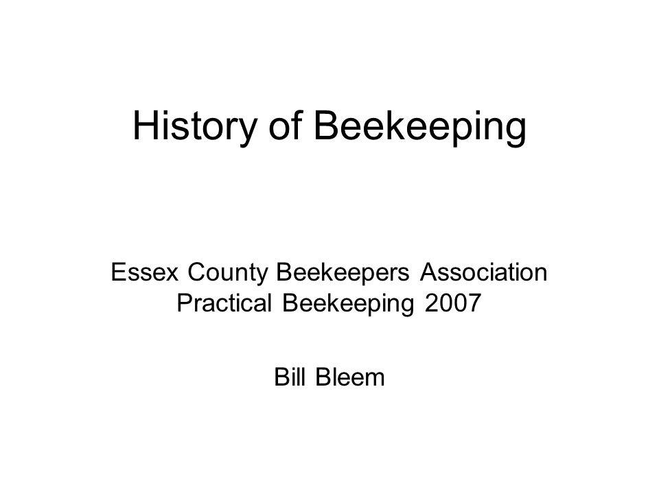 History of Beekeeping Essex County Beekeepers Association Practical Beekeeping 2007 Bill Bleem