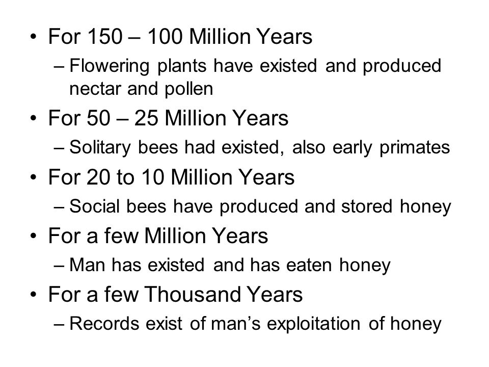For 150 – 100 Million Years –Flowering plants have existed and produced nectar and pollen For 50 – 25 Million Years –Solitary bees had existed, also early primates For 20 to 10 Million Years –Social bees have produced and stored honey For a few Million Years –Man has existed and has eaten honey For a few Thousand Years –Records exist of man's exploitation of honey