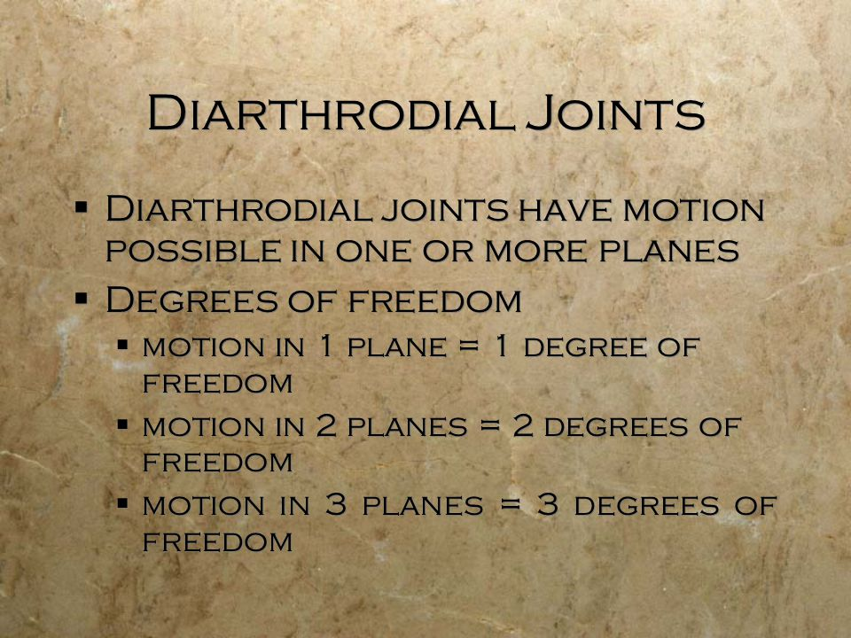 Diarthrodial Joints  Diarthrodial joints have motion possible in one or more planes  Degrees of freedom  motion in 1 plane = 1 degree of freedom  motion in 2 planes = 2 degrees of freedom  motion in 3 planes = 3 degrees of freedom  Diarthrodial joints have motion possible in one or more planes  Degrees of freedom  motion in 1 plane = 1 degree of freedom  motion in 2 planes = 2 degrees of freedom  motion in 3 planes = 3 degrees of freedom