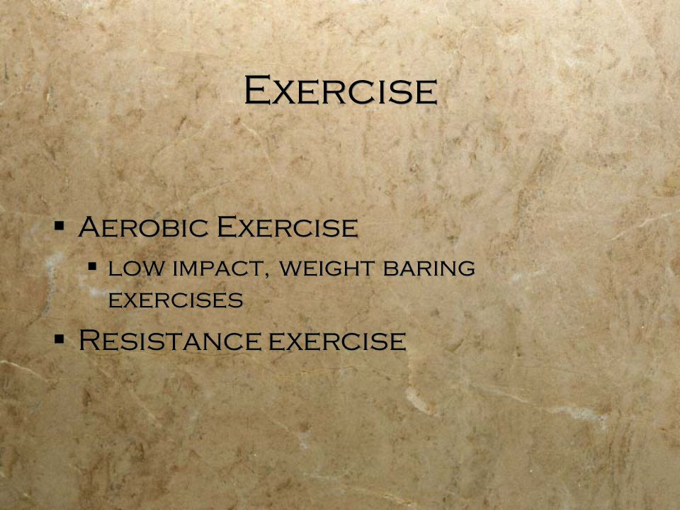 Exercise  Aerobic Exercise  low impact, weight baring exercises  Resistance exercise  Aerobic Exercise  low impact, weight baring exercises  Res
