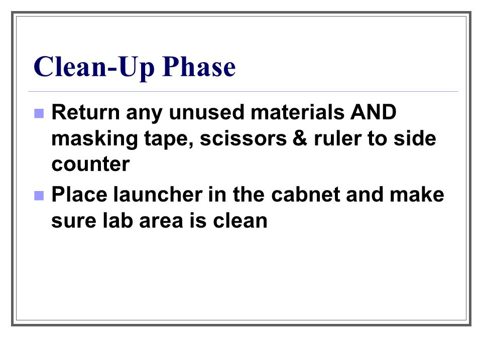 Clean-Up Phase Return any unused materials AND masking tape, scissors & ruler to side counter Place launcher in the cabnet and make sure lab area is c