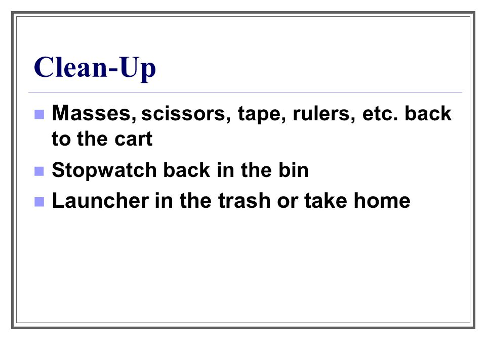 Clean-Up Masses, scissors, tape, rulers, etc. back to the cart Stopwatch back in the bin Launcher in the trash or take home