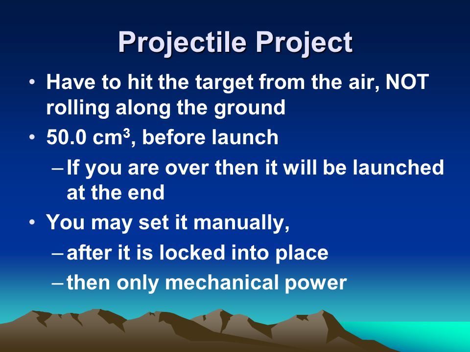 Projectile Project Have to hit the target from the air, NOT rolling along the ground 50.0 cm 3, before launch –If you are over then it will be launche