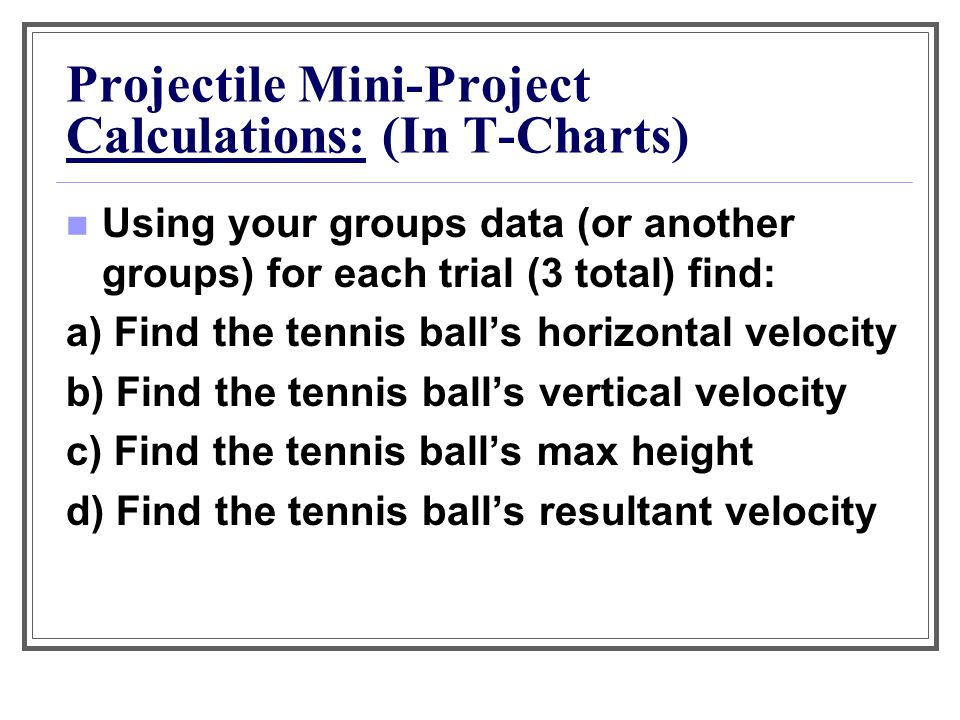 Projectile Mini-Project Calculations: (In T-Charts) Using your groups data (or another groups) for each trial (3 total) find: a) Find the tennis ball'