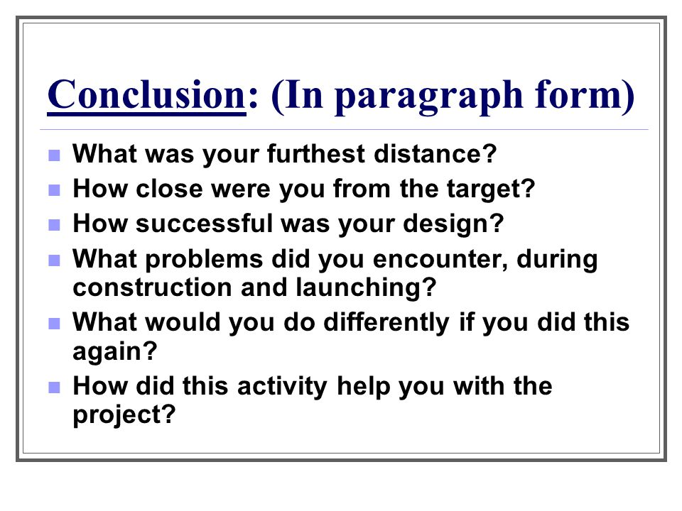 Conclusion: (In paragraph form) What was your furthest distance? How close were you from the target? How successful was your design? What problems did