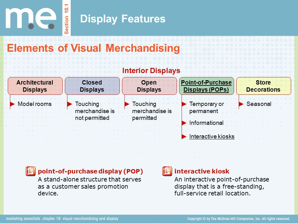 Display Features Elements of Visual Merchandising Section 18.1 point-of-purchase display (POP) A stand-alone structure that serves as a customer sales