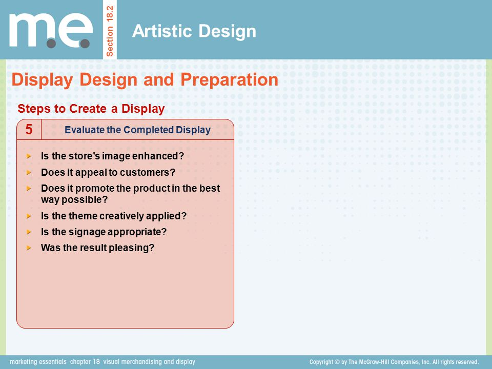 Artistic Design Section 18.2 Display Design and Preparation Steps to Create a Display Evaluate the Completed Display 5 Is the store's image enhanced?