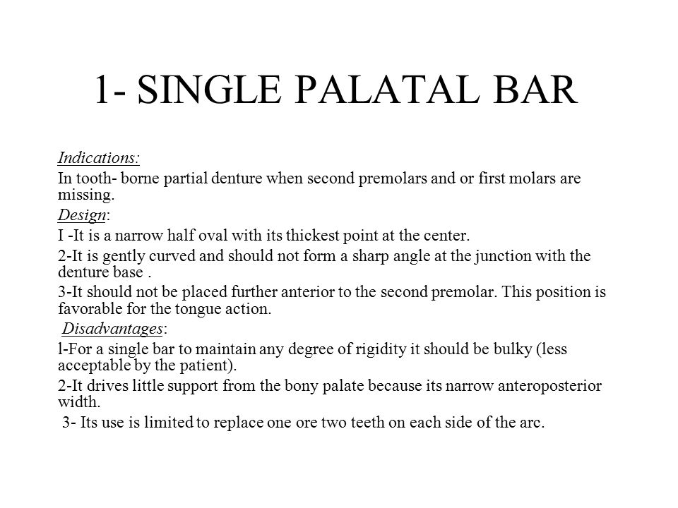1- SINGLE PALATAL BAR Indications: In tooth- borne partial denture when second premolars and or first molars are missing. Design: I -It is a narrow ha
