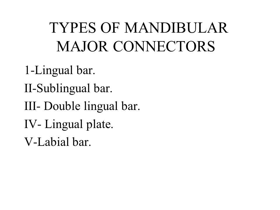 TYPES OF MANDIBULAR MAJOR CONNECTORS 1-Lingual bar. II-Sublingual bar. III- Double lingual bar. IV- Lingual plate. V-Labial bar.