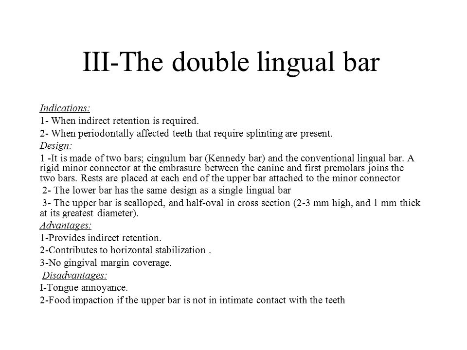 III-The double lingual bar Indications: 1- When indirect retention is required. 2- When periodontally affected teeth that require splinting are presen