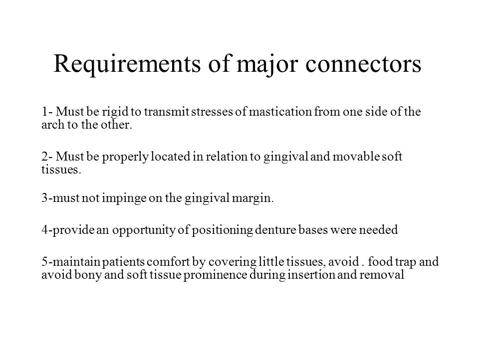 Requirements of major connectors 1- Must be rigid to transmit stresses of mastication from one side of the arch to the other. 2- Must be properly loca