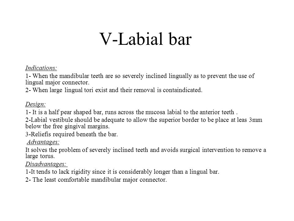 V-Labial bar Indications: 1- When the mandibular teeth are so severely inclined lingually as to prevent the use of lingual major connector. 2- When la