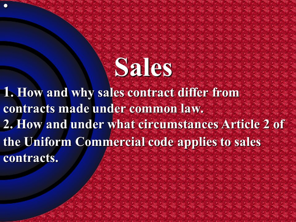Sales 1. How and why sales contract differ from contracts made under common law.