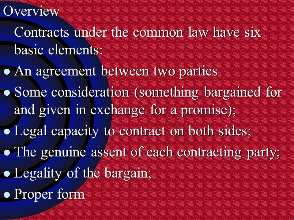 Overview Contracts under the common law have six basic elements: Contracts under the common law have six basic elements: An agreement between two parties An agreement between two parties Some consideration (something bargained for and given in exchange for a promise); Some consideration (something bargained for and given in exchange for a promise); Legal capacity to contract on both sides; Legal capacity to contract on both sides; The genuine assent of each contracting party; The genuine assent of each contracting party; Legality of the bargain; Legality of the bargain; Proper form Proper form