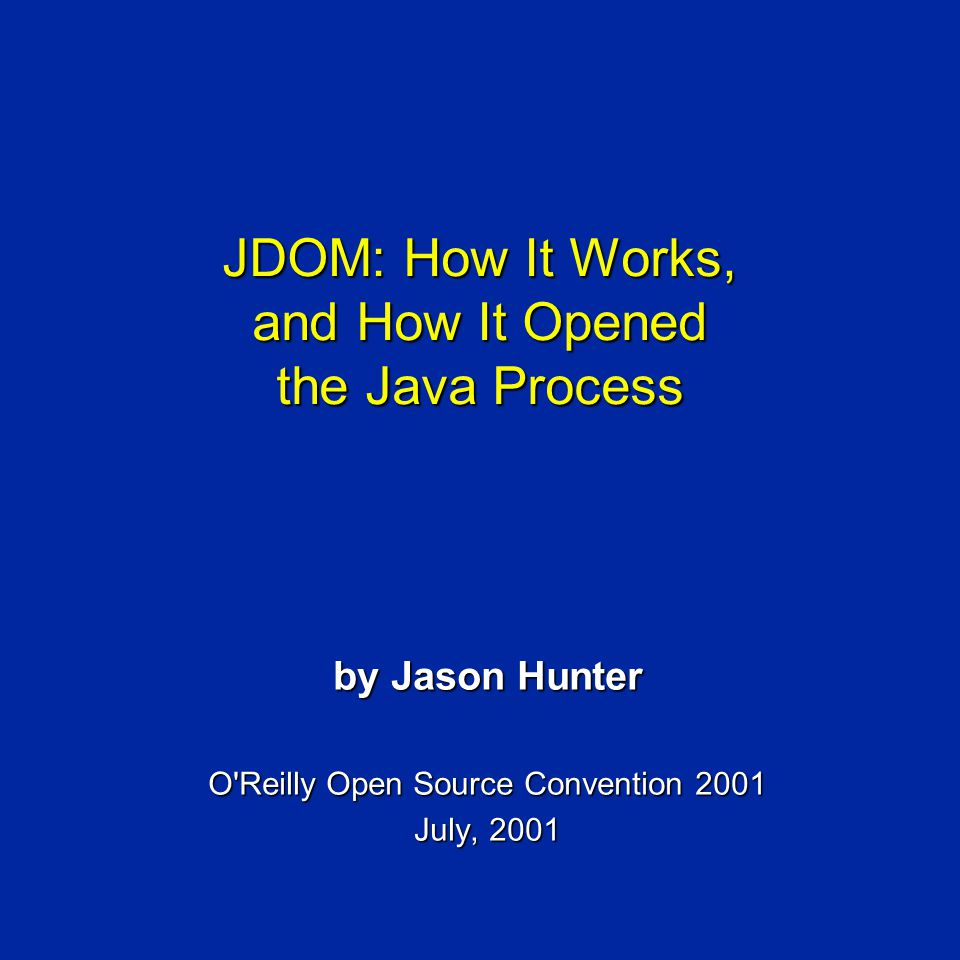 JDOM: How It Works, and How It Opened the Java Process by Jason Hunter O Reilly Open Source Convention 2001 July, 2001