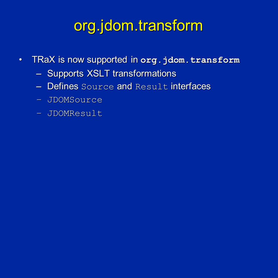 org.jdom.transform TRaX is now supported in org.jdom.transformTRaX is now supported in org.jdom.transform –Supports XSLT transformations –Defines Source and Result interfaces –JDOMSource –JDOMResult