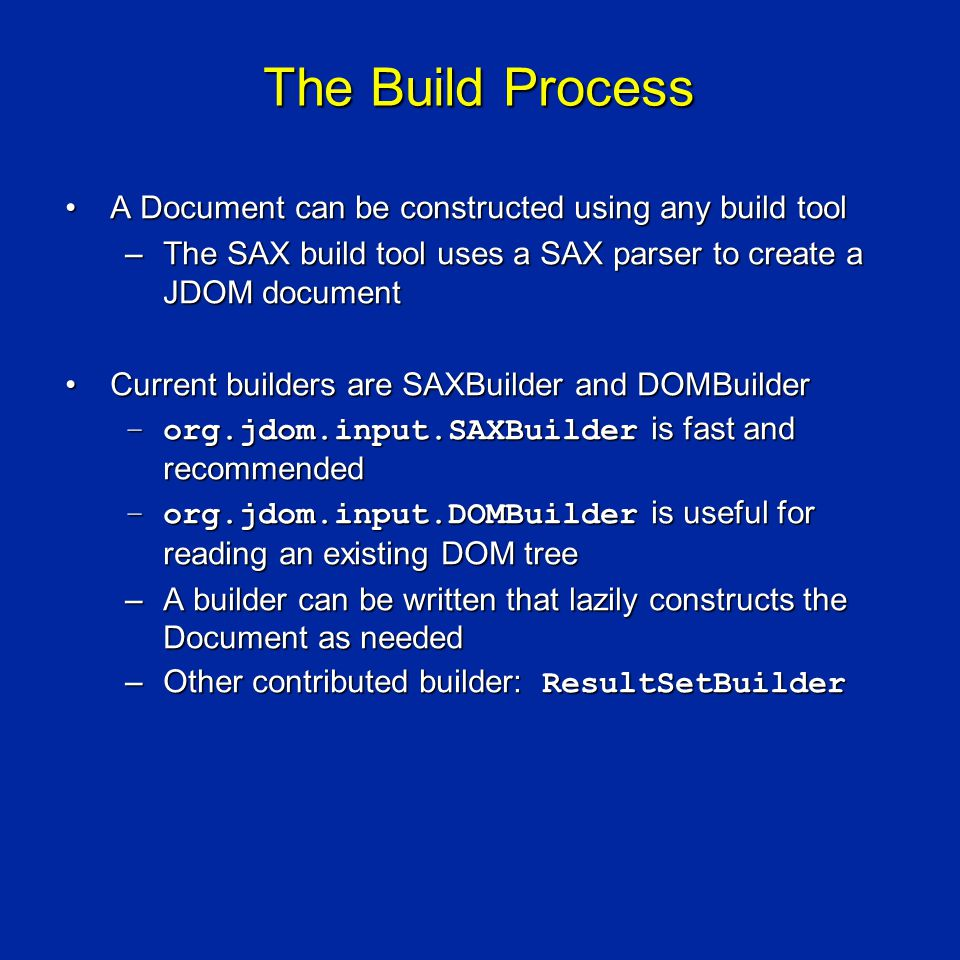 The Build Process A Document can be constructed using any build toolA Document can be constructed using any build tool –The SAX build tool uses a SAX parser to create a JDOM document Current builders are SAXBuilder and DOMBuilderCurrent builders are SAXBuilder and DOMBuilder –org.jdom.input.SAXBuilder is fast and recommended –org.jdom.input.DOMBuilder is useful for reading an existing DOM tree –A builder can be written that lazily constructs the Document as needed –Other contributed builder: ResultSetBuilder