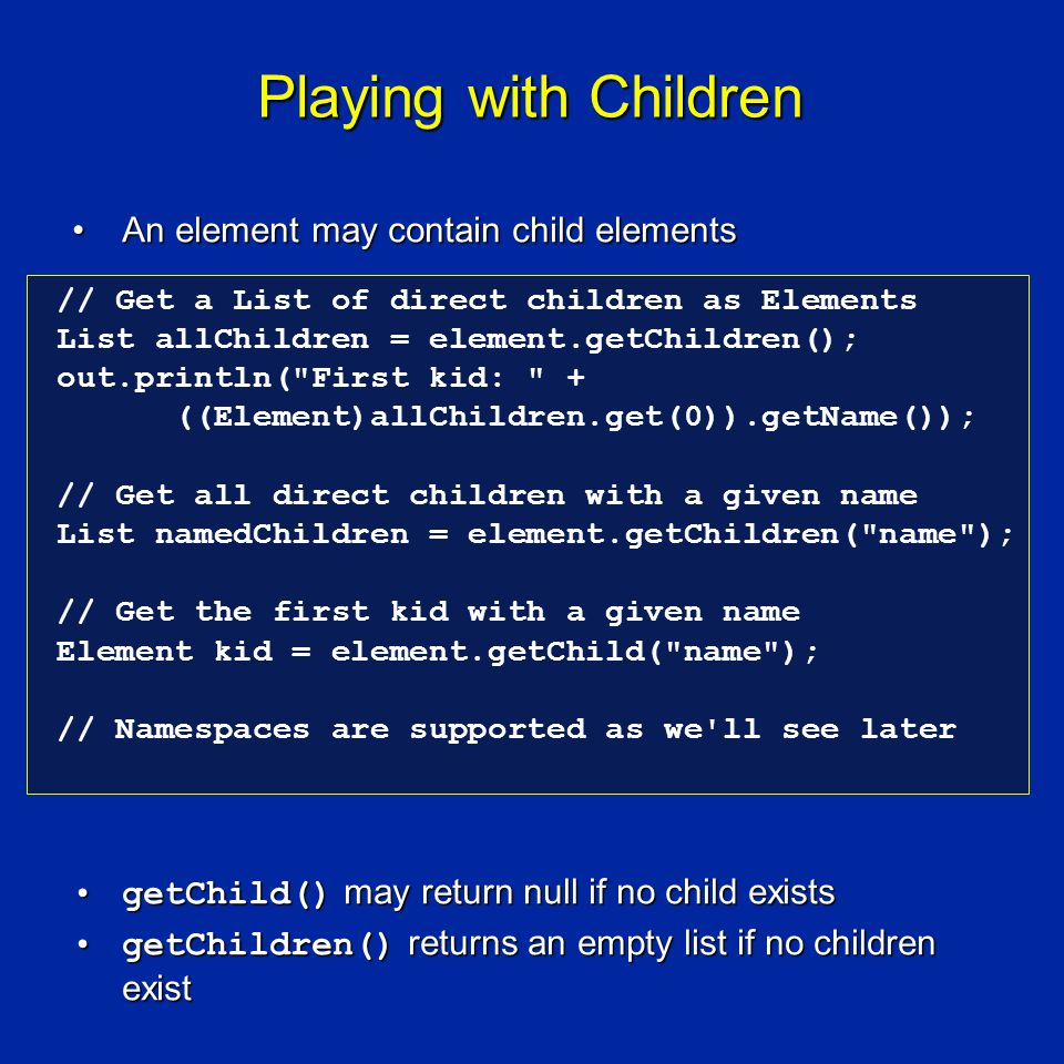 Playing with Children An element may contain child elementsAn element may contain child elements getChild() may return null if no child existsgetChild() may return null if no child exists getChildren() returns an empty list if no children existgetChildren() returns an empty list if no children exist // Get a List of direct children as Elements List allChildren = element.getChildren(); out.println( First kid: + ((Element)allChildren.get(0)).getName()); // Get all direct children with a given name List namedChildren = element.getChildren( name ); // Get the first kid with a given name Element kid = element.getChild( name ); // Namespaces are supported as we ll see later