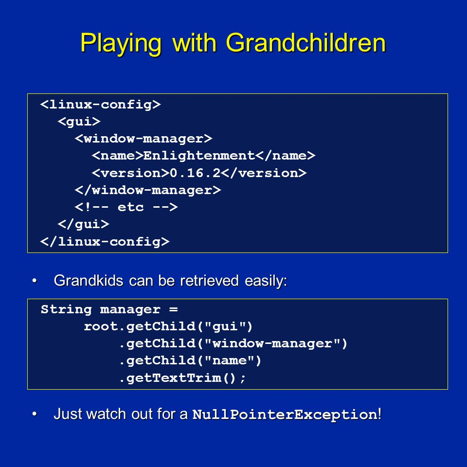 Playing with Grandchildren Grandkids can be retrieved easily:Grandkids can be retrieved easily: Just watch out for a NullPointerException !Just watch out for a NullPointerException .