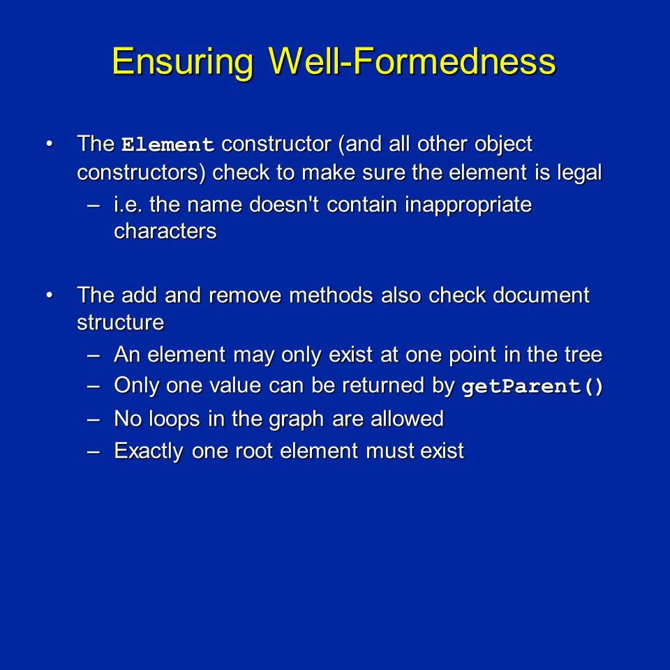 Ensuring Well-Formedness The Element constructor (and all other object constructors) check to make sure the element is legalThe Element constructor (and all other object constructors) check to make sure the element is legal –i.e.