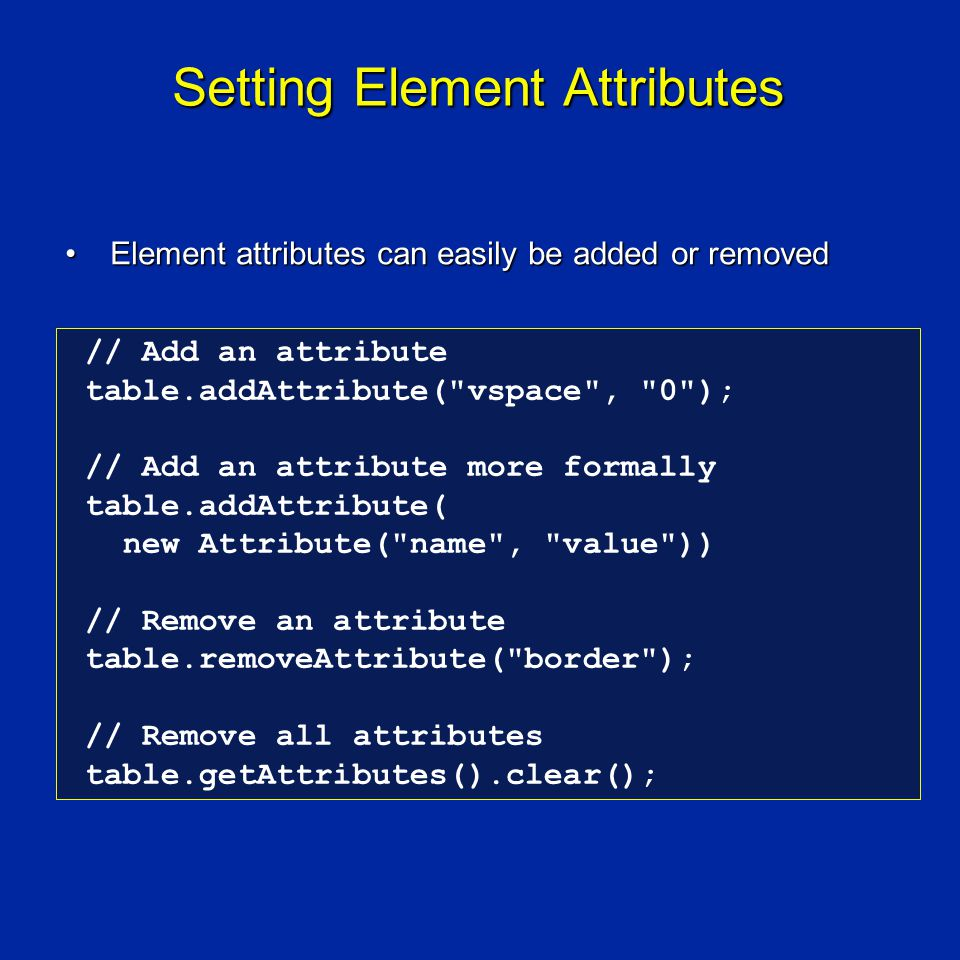 Setting Element Attributes Element attributes can easily be added or removedElement attributes can easily be added or removed // Add an attribute table.addAttribute( vspace , 0 ); // Add an attribute more formally table.addAttribute( new Attribute( name , value )) // Remove an attribute table.removeAttribute( border ); // Remove all attributes table.getAttributes().clear();
