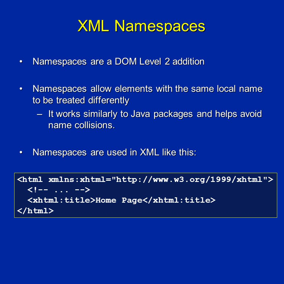 XML Namespaces Namespaces are a DOM Level 2 additionNamespaces are a DOM Level 2 addition Namespaces allow elements with the same local name to be treated differentlyNamespaces allow elements with the same local name to be treated differently –It works similarly to Java packages and helps avoid name collisions.