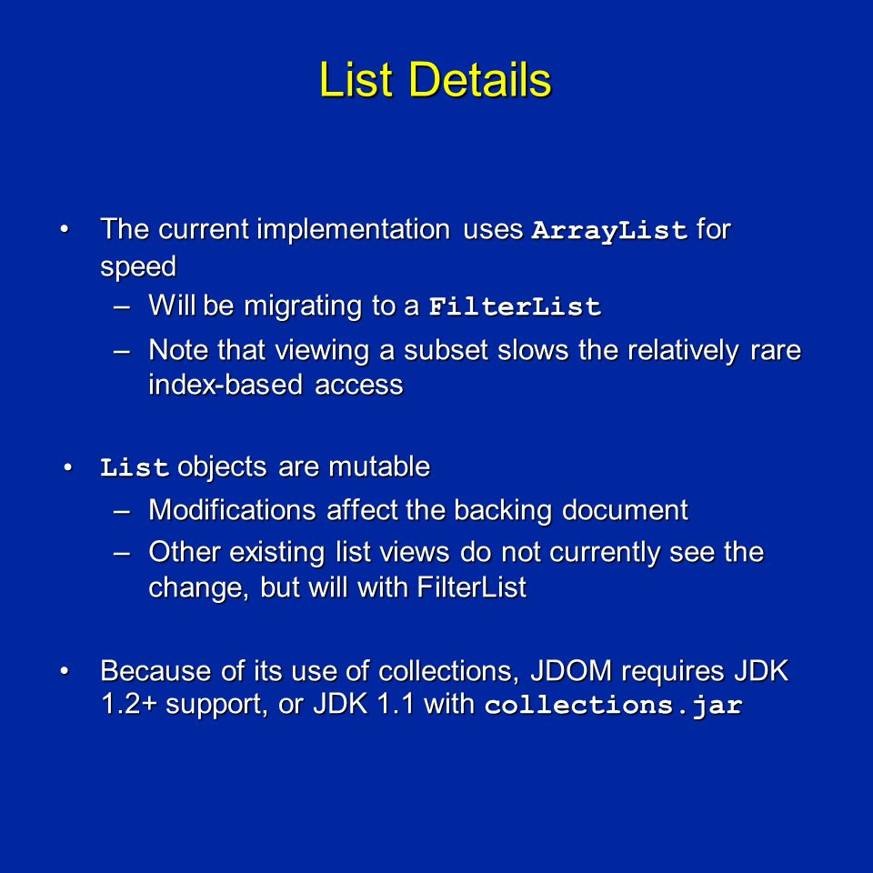 List Details The current implementation uses ArrayList for speedThe current implementation uses ArrayList for speed –Will be migrating to a FilterList –Note that viewing a subset slows the relatively rare index-based access List objects are mutableList objects are mutable –Modifications affect the backing document –Other existing list views do not currently see the change, but will with FilterList Because of its use of collections, JDOM requires JDK 1.2+ support, or JDK 1.1 with collections.jarBecause of its use of collections, JDOM requires JDK 1.2+ support, or JDK 1.1 with collections.jar