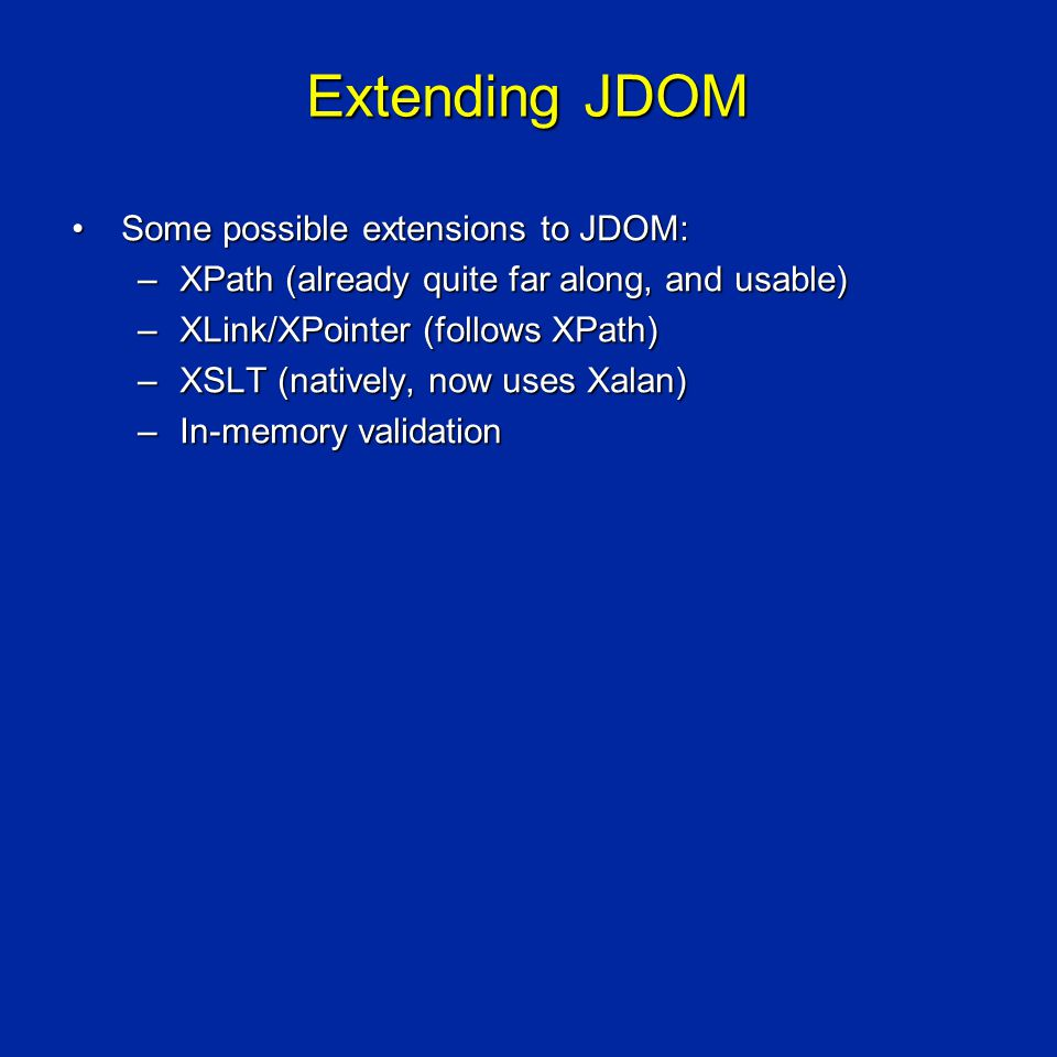 Extending JDOM Some possible extensions to JDOM:Some possible extensions to JDOM: –XPath (already quite far along, and usable) –XLink/XPointer (follows XPath) –XSLT (natively, now uses Xalan) –In-memory validation