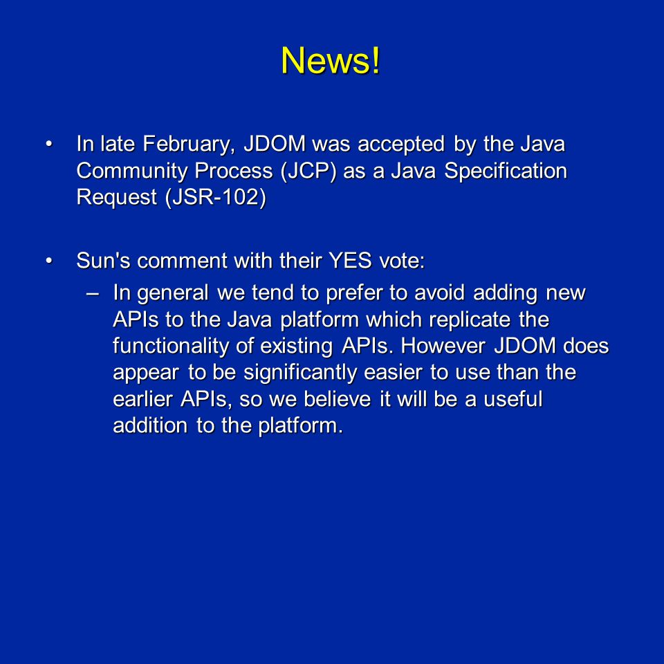 News! In late February, JDOM was accepted by the Java Community Process (JCP) as a Java Specification Request (JSR-102)In late February, JDOM was acce