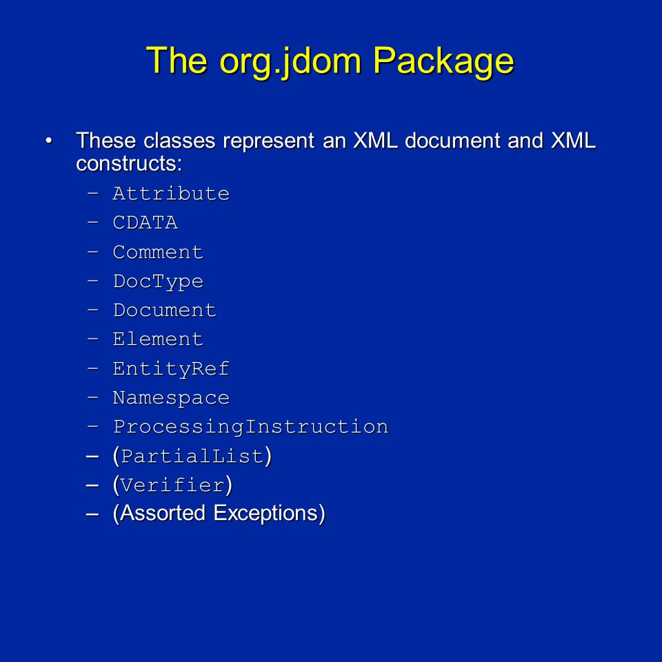 The org.jdom Package These classes represent an XML document and XML constructs:These classes represent an XML document and XML constructs: –Attribute –CDATA –Comment –DocType –Document –Element –EntityRef –Namespace –ProcessingInstruction –( PartialList ) –( Verifier ) –(Assorted Exceptions)