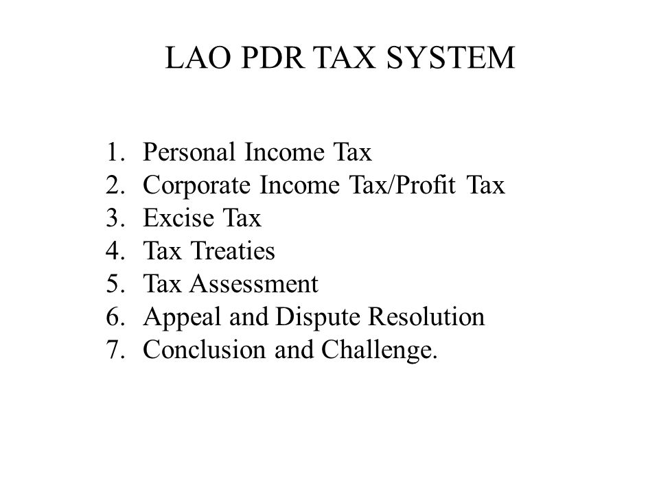 LAO PDR TAX SYSTEM 1.Personal Income Tax 2.Corporate Income Tax/Profit Tax 3.Excise Tax 4.Tax Treaties 5.Tax Assessment 6.Appeal and Dispute Resolution 7.Conclusion and Challenge.