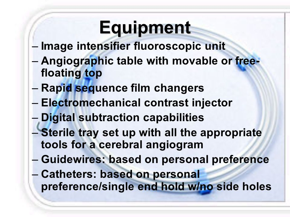 Equipment –Image intensifier fluoroscopic unit –Angiographic table with movable or free- floating top –Rapid sequence film changers –Electromechanical