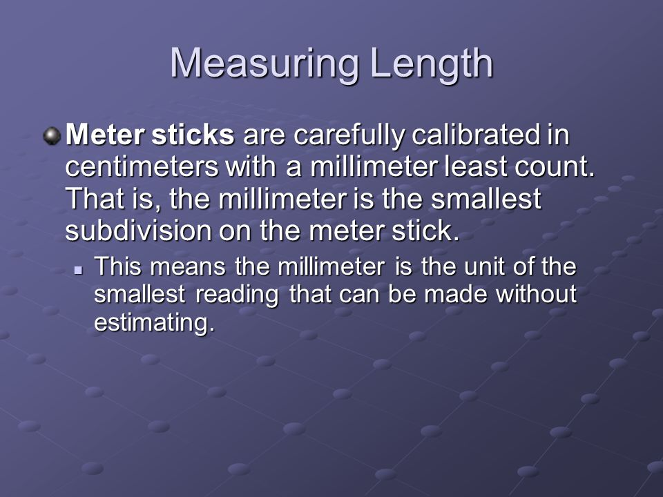 Measuring Length Meter sticks are carefully calibrated in centimeters with a millimeter least count.